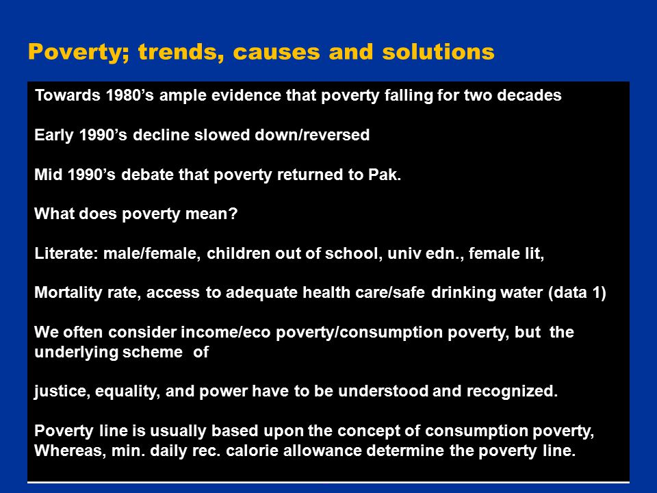 17 Poverty; trends, causes and solutions Towards 1980's ample evidence that poverty falling for two decades Early 1990's decline slowed down/reversed Mid 1990's debate that poverty returned to Pak.