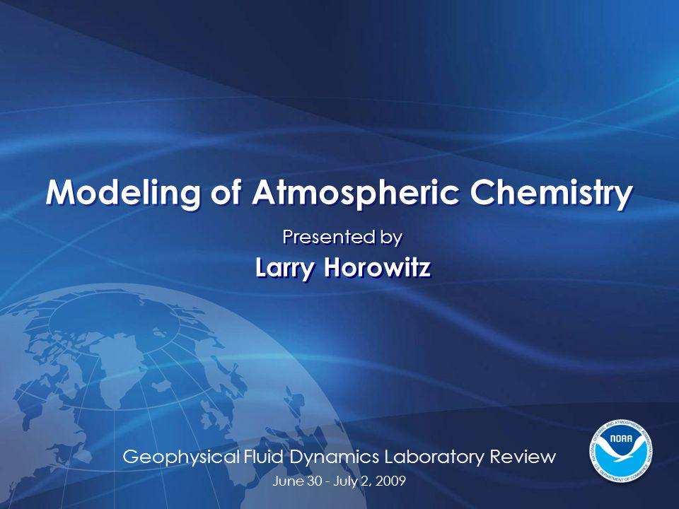 Geophysical Fluid Dynamics Laboratory Review June 30 - July 2, 2009 Modeling of Atmospheric Chemistry Presented by Larry Horowitz Presented by Larry Horowitz