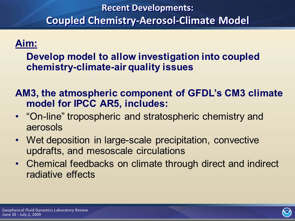 8 Aim: Develop model to allow investigation into coupled chemistry-climate-air quality issues AM3, the atmospheric component of GFDL's CM3 climate model for IPCC AR5, includes: On-line tropospheric and stratospheric chemistry and aerosols Wet deposition in large-scale precipitation, convective updrafts, and mesoscale circulations Chemical feedbacks on climate through direct and indirect radiative effects Recent Developments: Coupled Chemistry-Aerosol-Climate Model