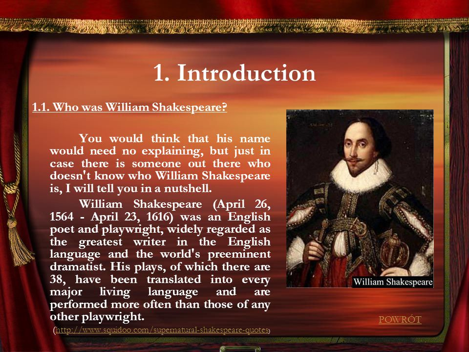 1. Introduction 1.1. Who was William Shakespeare? You would think that his name would need no explaining, but just in case there is someone out there