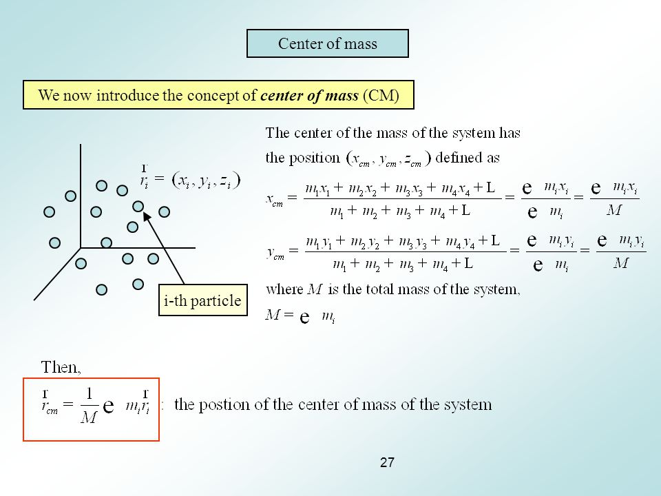 27 Center of mass We now introduce the concept of center of mass (CM) i-th particle