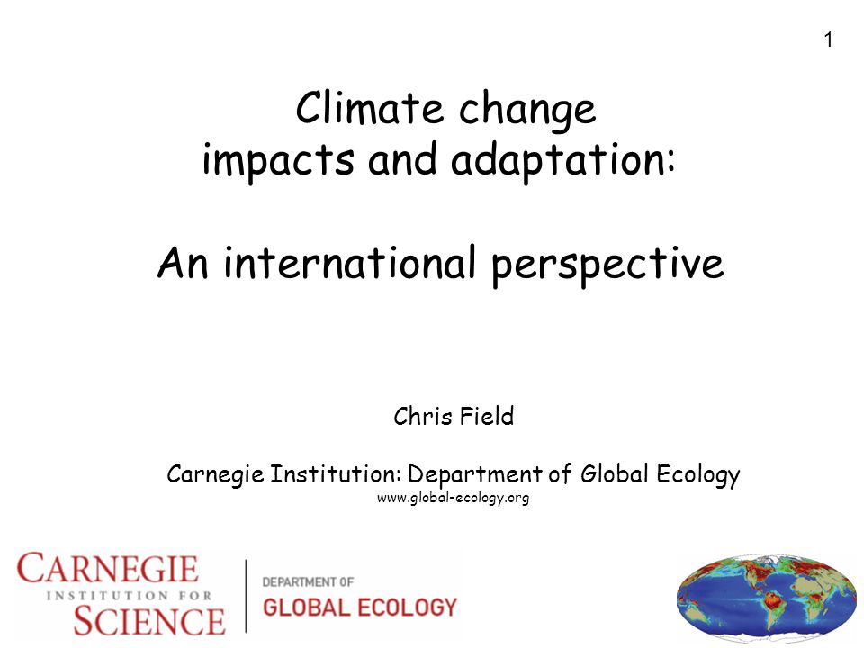 1 Climate change impacts and adaptation: An international perspective Chris Field Carnegie Institution: Department of Global Ecology www.global-ecology.org