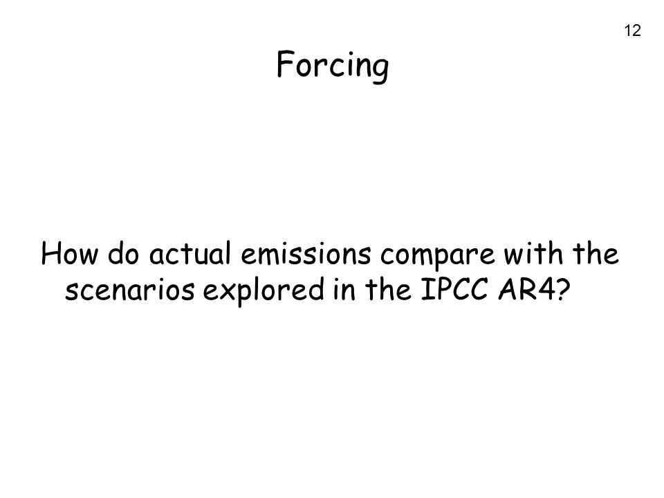12 Forcing How do actual emissions compare with the scenarios explored in the IPCC AR4