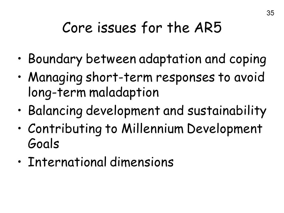 35 Core issues for the AR5 Boundary between adaptation and coping Managing short-term responses to avoid long-term maladaption Balancing development and sustainability Contributing to Millennium Development Goals International dimensions
