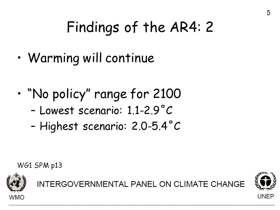 5 Findings of the AR4: 2 Warming will continue No policy range for 2100 –Lowest scenario: 1.1-2.9˚C –Highest scenario: 2.0-5.4˚C WG1 SPM p13