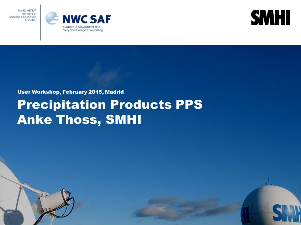 Precipitation Products PPS Anke Thoss, SMHI User Workshop, February 2015, Madrid