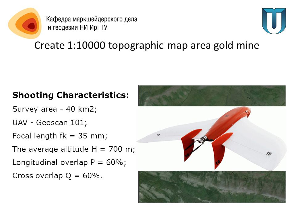 Create 1:10000 topographic map area gold mine Shooting Characteristics: Survey area - 40 km2; UAV - Geoscan 101; Focal length fk = 35 mm; The average altitude H = 700 m; Longitudinal overlap P = 60%; Cross overlap Q = 60%.