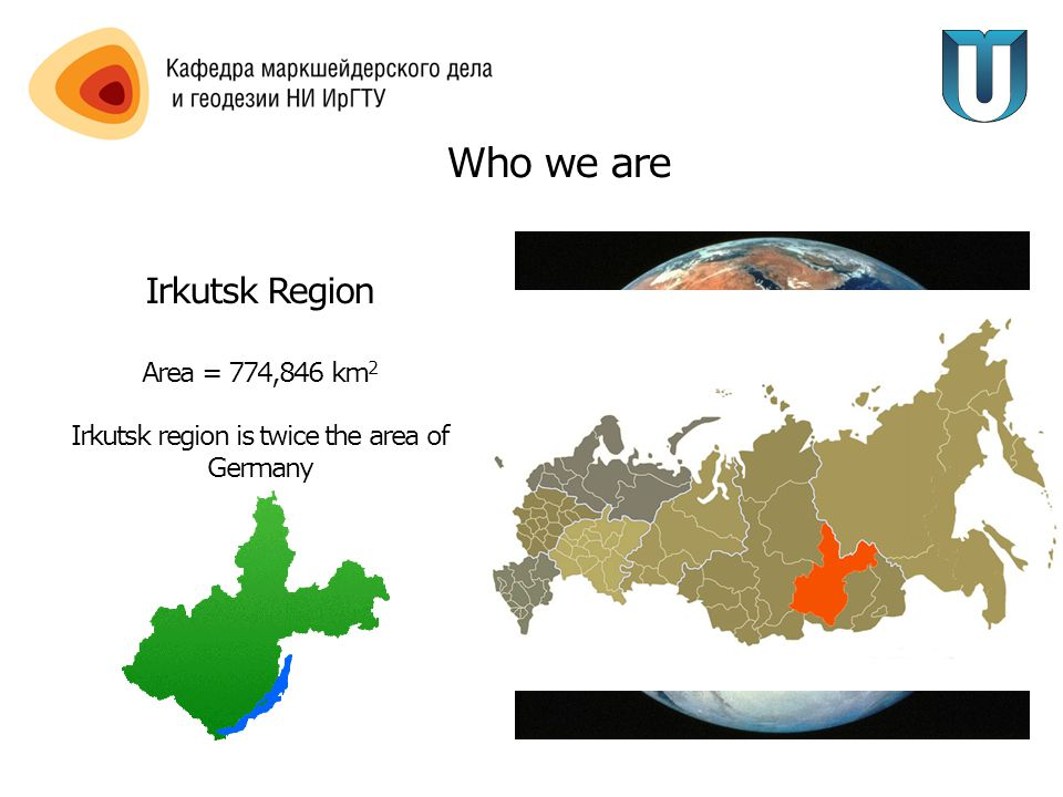 Who we are Irkutsk Region Area = 774,846 km 2 Irkutsk region is twice the area of Germany