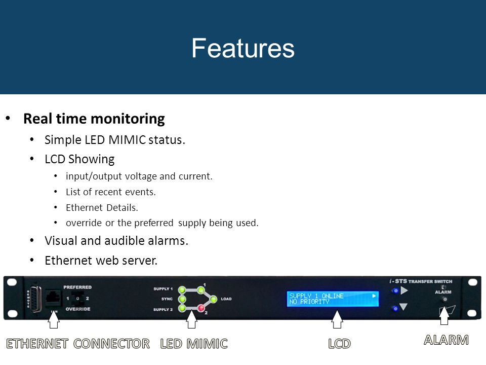 Features Real time monitoring Simple LED MIMIC status. LCD Showing input/output voltage and current. List of recent events. Ethernet Details. override
