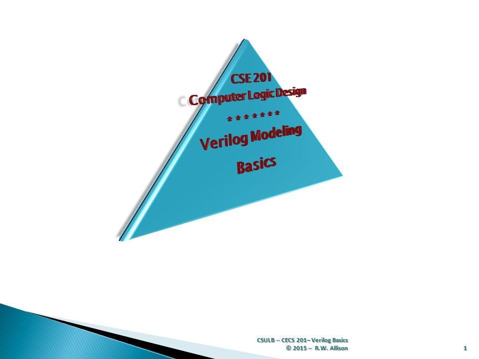 CSULB -- CECS 201– Verilog Basics © 2015 -- R.W. Allison 1
