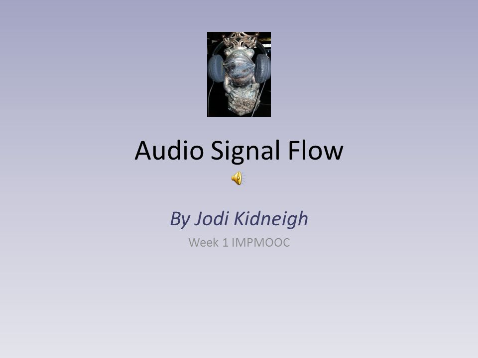 Audio Signal Flow By Jodi Kidneigh Week 1 IMPMOOC