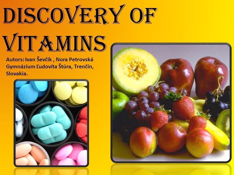 Discovery of vitamins Autors: Ivan Ševčík, Nora Petrovská Gymnázium Ľudovíta Štúra, Trenčín, Slovakia.