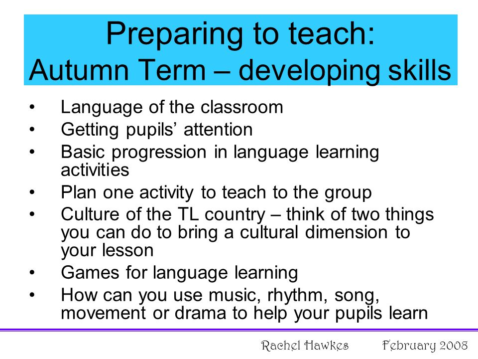 Preparing to teach: Autumn Term – developing skills Language of the classroom Getting pupils' attention Basic progression in language learning activities Plan one activity to teach to the group Culture of the TL country – think of two things you can do to bring a cultural dimension to your lesson Games for language learning How can you use music, rhythm, song, movement or drama to help your pupils learn Rachel Hawkes February 2008