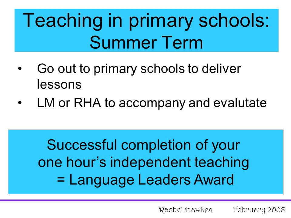 Teaching in primary schools: Summer Term Go out to primary schools to deliver lessons LM or RHA to accompany and evalutate Successful completion of your one hour's independent teaching = Language Leaders Award Rachel Hawkes February 2008