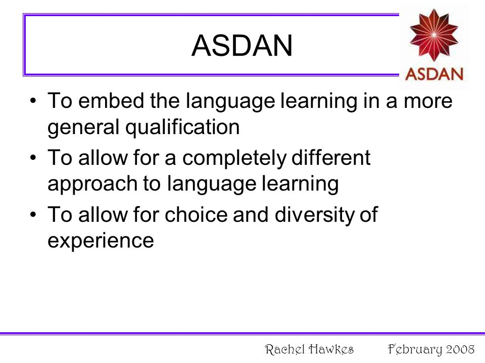 ASDAN To embed the language learning in a more general qualification To allow for a completely different approach to language learning To allow for choice and diversity of experience Rachel Hawkes February 2008