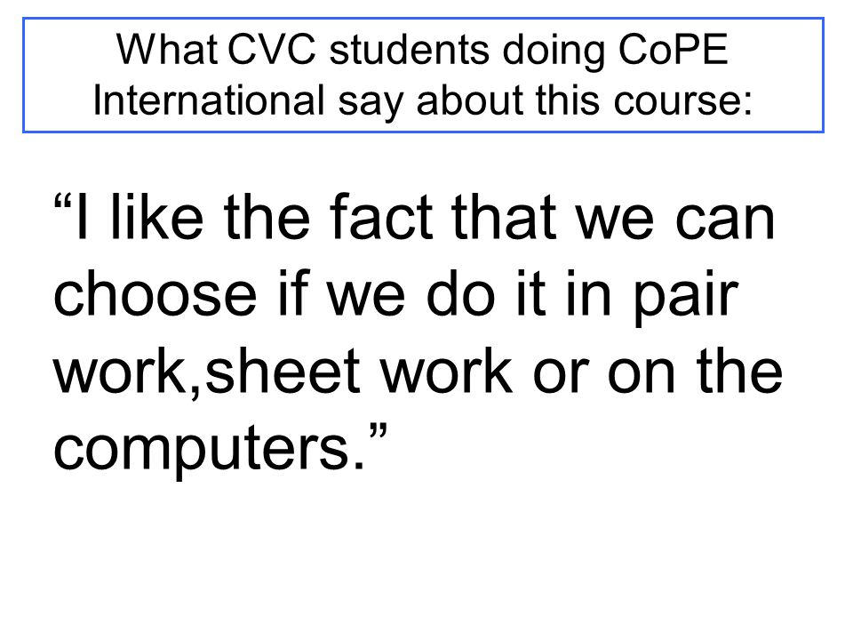 What CVC students doing CoPE International say about this course: I like the fact that we can choose if we do it in pair work,sheet work or on the computers.