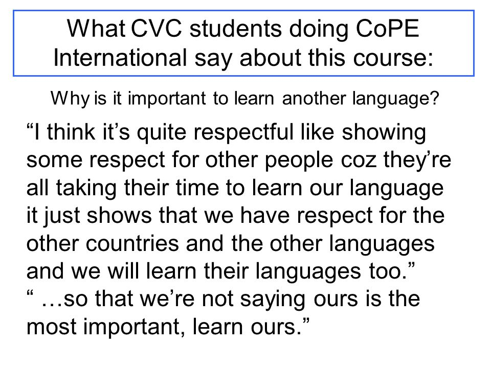 What CVC students doing CoPE International say about this course: I think it's quite respectful like showing some respect for other people coz they're all taking their time to learn our language it just shows that we have respect for the other countries and the other languages and we will learn their languages too. …so that we're not saying ours is the most important, learn ours. Why is it important to learn another language