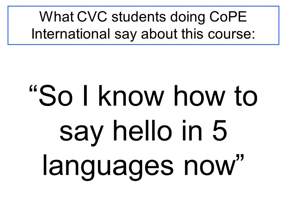 What CVC students doing CoPE International say about this course: So I know how to say hello in 5 languages now