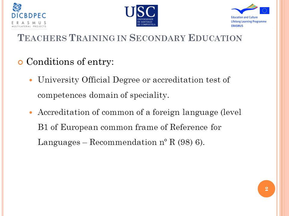 T EACHERS T RAINING IN S ECONDARY E DUCATION Conditions of entry: University Official Degree or accreditation test of competences domain of speciality.