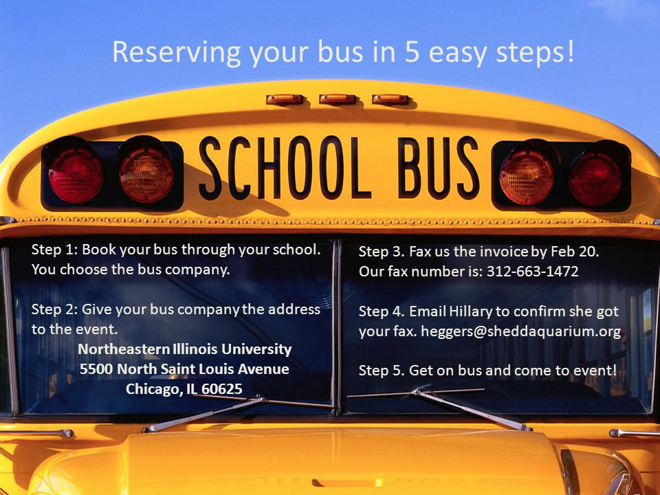 Step 1: Book your bus through your school. You choose the bus company. Step 2: Give your bus company the address to the event. Northeastern Illinois U