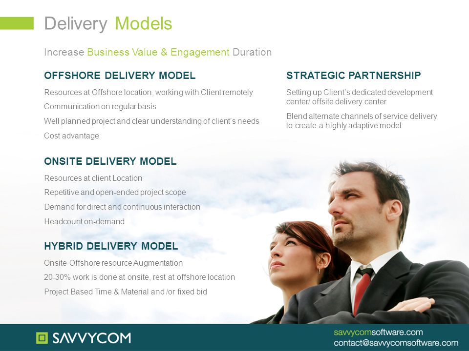 Delivery Models OFFSHORE DELIVERY MODEL Resources at Offshore location, working with Client remotely Communication on regular basis Well planned project and clear understanding of client's needs Cost advantage ONSITE DELIVERY MODEL Resources at client Location Repetitive and open-ended project scope Demand for direct and continuous interaction Headcount on-demand HYBRID DELIVERY MODEL Onsite-Offshore resource Augmentation 20-30% work is done at onsite, rest at offshore location Project Based Time & Material and /or fixed bid Increase Business Value & Engagement Duration STRATEGIC PARTNERSHIP Setting up Client's dedicated development center/ offsite delivery center Blend alternate channels of service delivery to create a highly adaptive model