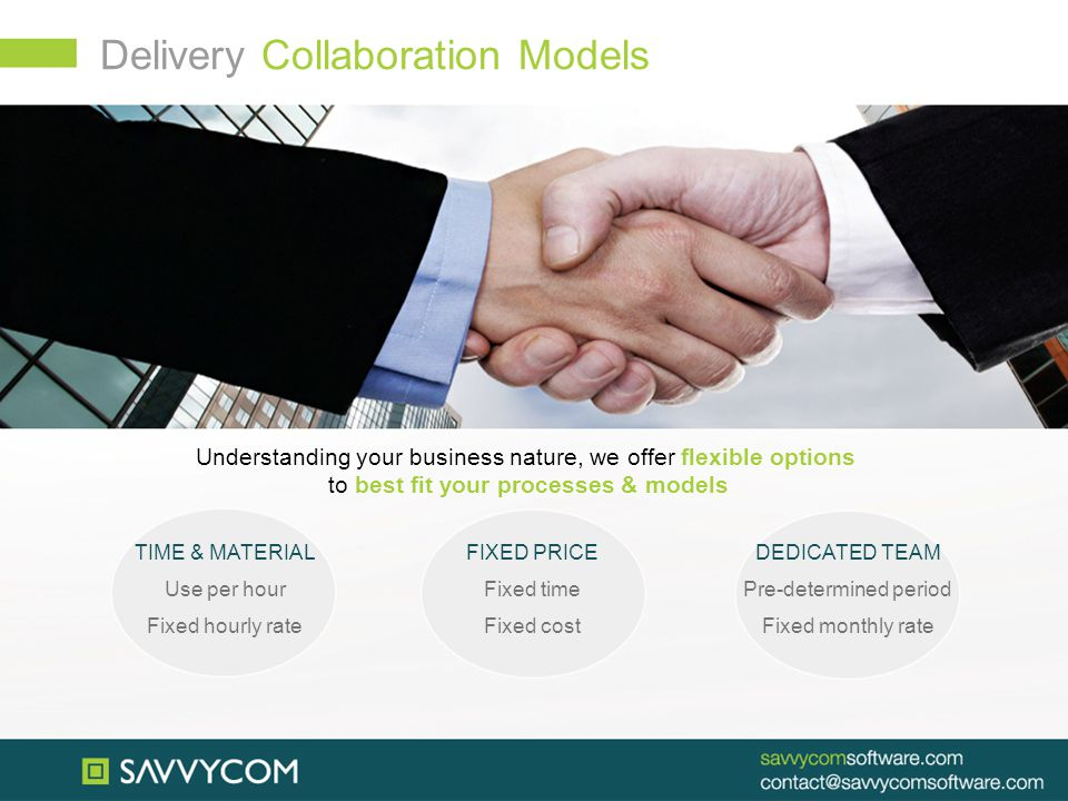 Delivery Collaboration Models Understanding your business nature, we offer flexible options to best fit your processes & models TIME & MATERIAL Use per hour Fixed hourly rate FIXED PRICE Fixed time Fixed cost DEDICATED TEAM Pre-determined period Fixed monthly rate