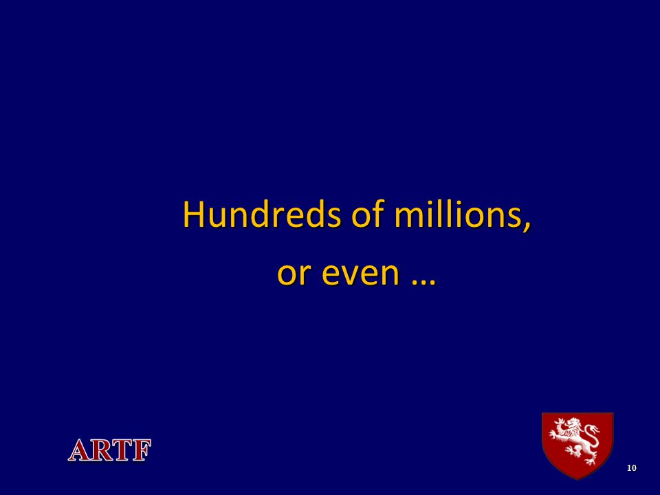 10 Hundreds of millions, or even …