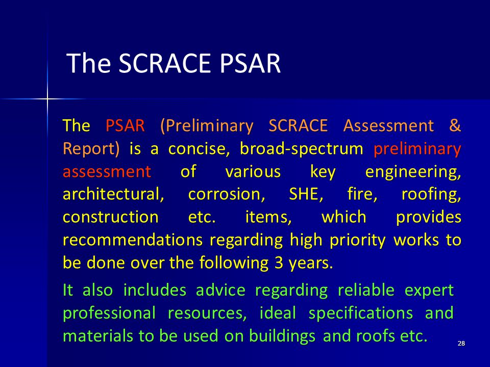 28 The PSAR (Preliminary SCRACE Assessment & Report) is a concise, broad-spectrum preliminary assessment of various key engineering, architectural, corrosion, SHE, fire, roofing, construction etc.