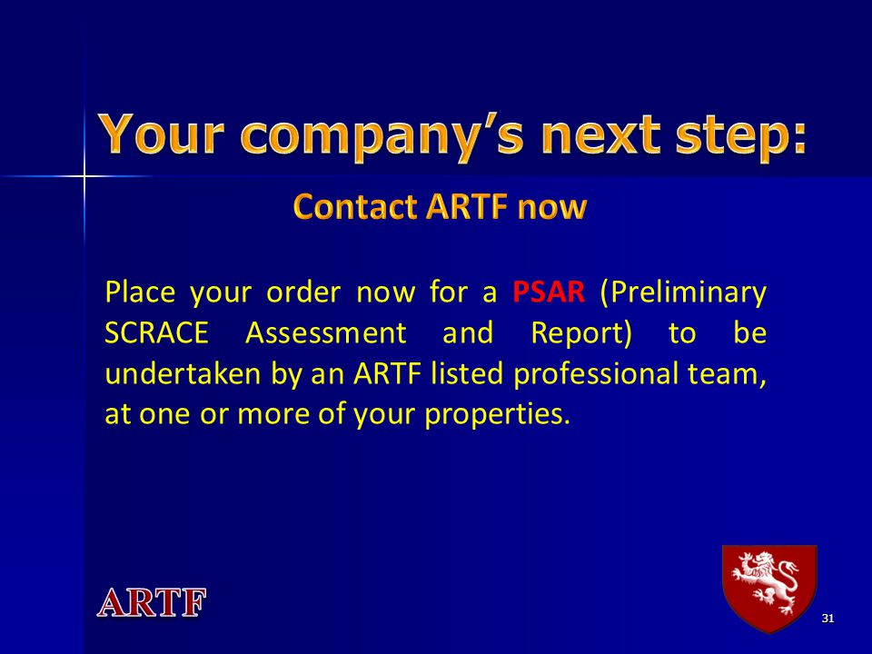 31 Place your order now for a PSAR (Preliminary SCRACE Assessment and Report) to be undertaken by an ARTF listed professional team, at one or more of your properties.