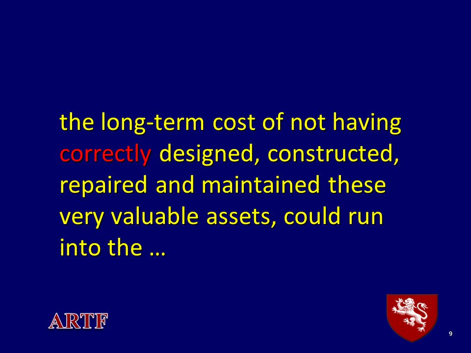 9 the long-term cost of not having correctly designed, constructed, repaired and maintained these very valuable assets, could run into the …