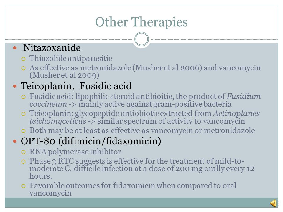 Other Therapies Probiotics (3)  Prevention  Useful role for prevention of CDAD, particularly among older patients  Hickson et al 2007 135 pts (mean age 74) -> probiotic preparation = casei immunitas, Lactobacillus bulgaricus, and Streptococcus thermophilus during and following completion of antibiotic therapy (one week) Less likely to develop CDAD than those receiving placebo (0 versus 17 %)  Plummer et al 2004 150 elderly hospitalized patients -> probiotic preparation of Lactobacillus acidophilus and Bifidobacterium bifidum had a lower incidence of CDAD (2.9 versus 7.25 %)  May be considered in elderly patients without significant comorbidities receiving antibiotic therapy