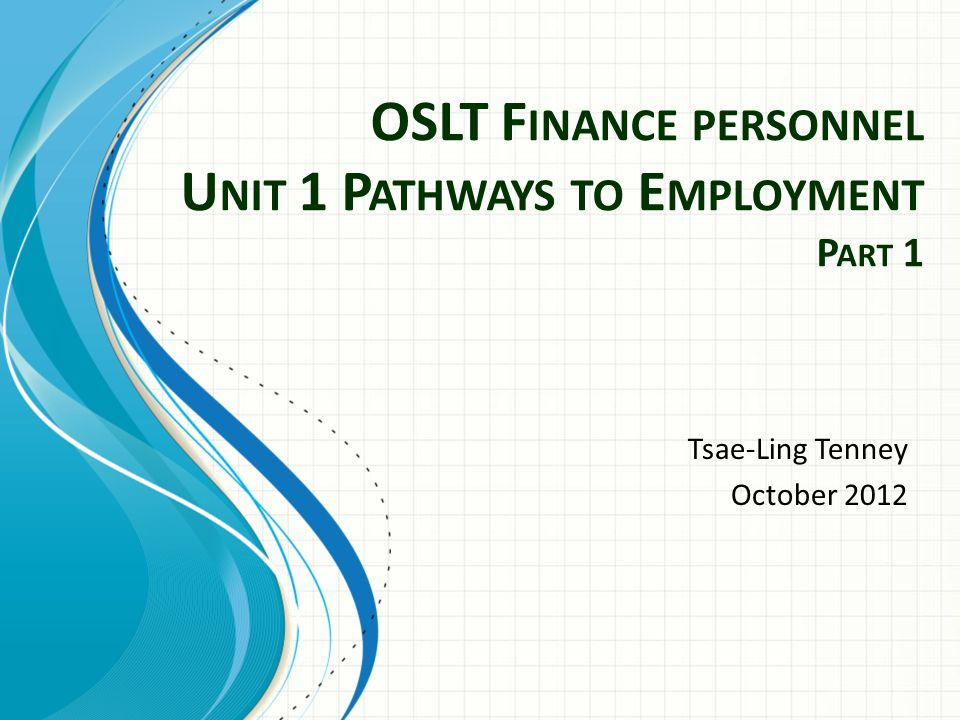 OSLT F INANCE PERSONNEL U NIT 1 P ATHWAYS TO E MPLOYMENT P ART 1 Tsae-Ling Tenney October 2012