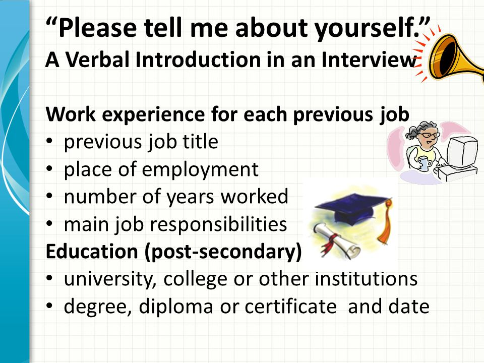 """Please tell me about yourself."" A Verbal Introduction in an Interview Work experience for each previous job previous job title place of employment nu"