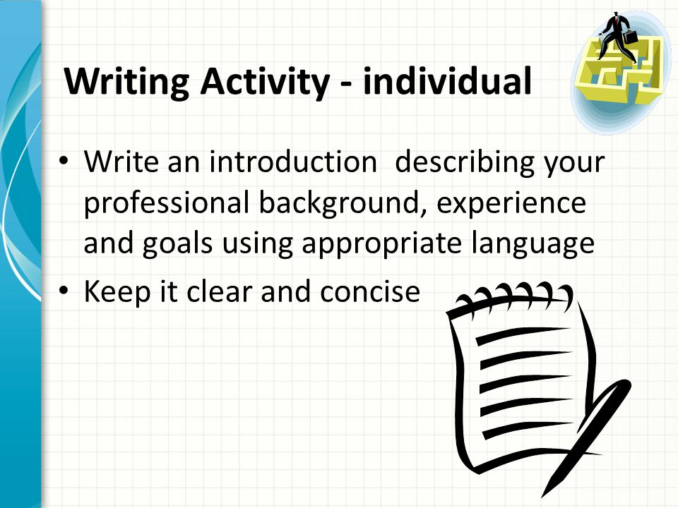 Writing Activity - individual Write an introduction describing your professional background, experience and goals using appropriate language Keep it c