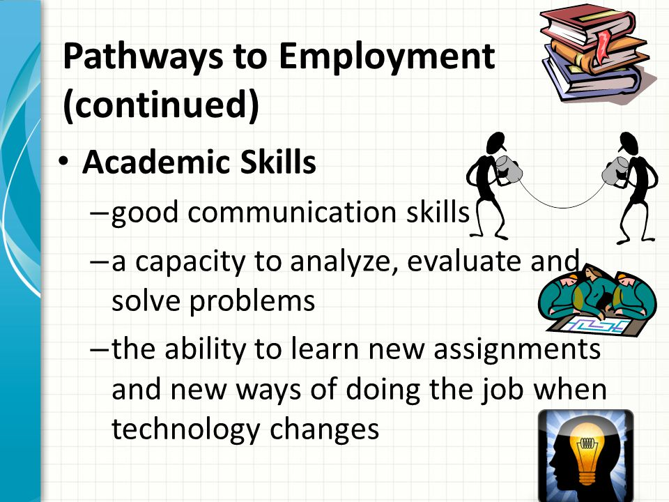 Pathways to Employment (continued) Academic Skills – good communication skills – a capacity to analyze, evaluate and solve problems – the ability to l