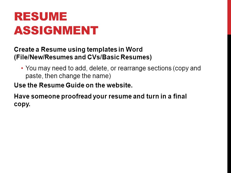 RESUME ASSIGNMENT Create a Resume using templates in Word (File/New/Resumes and CVs/Basic Resumes) You may need to add, delete, or rearrange sections (copy and paste, then change the name) Use the Resume Guide on the website.