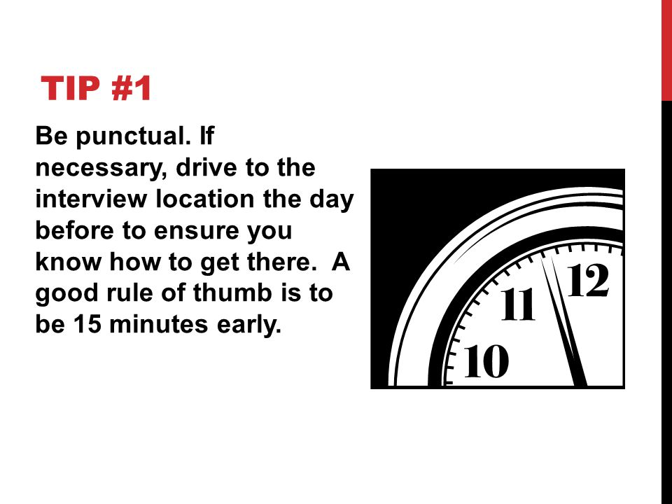 TIP #1 Be punctual. If necessary, drive to the interview location the day before to ensure you know how to get there. A good rule of thumb is to be 15