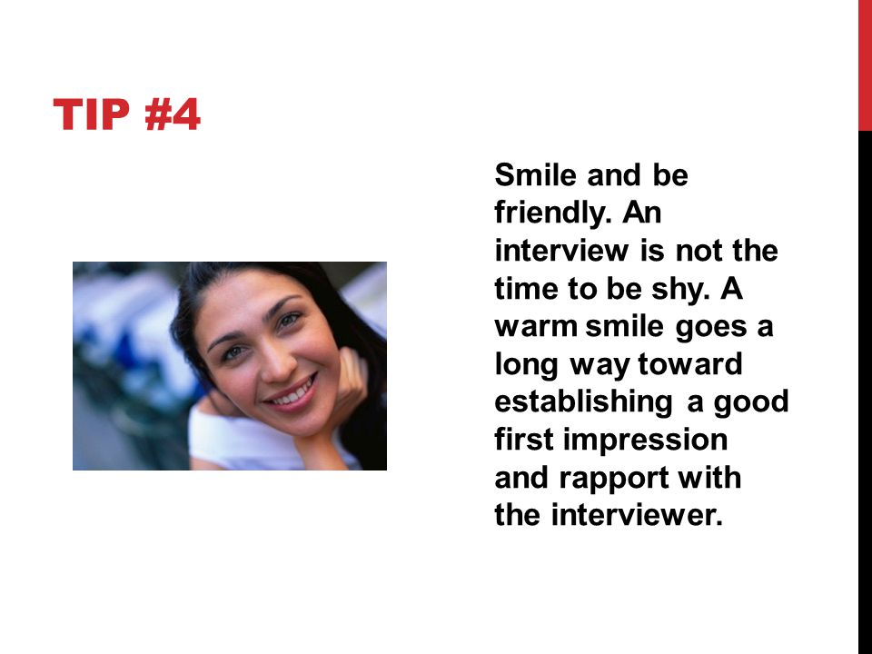 TIP #4 Smile and be friendly. An interview is not the time to be shy. A warm smile goes a long way toward establishing a good first impression and rap