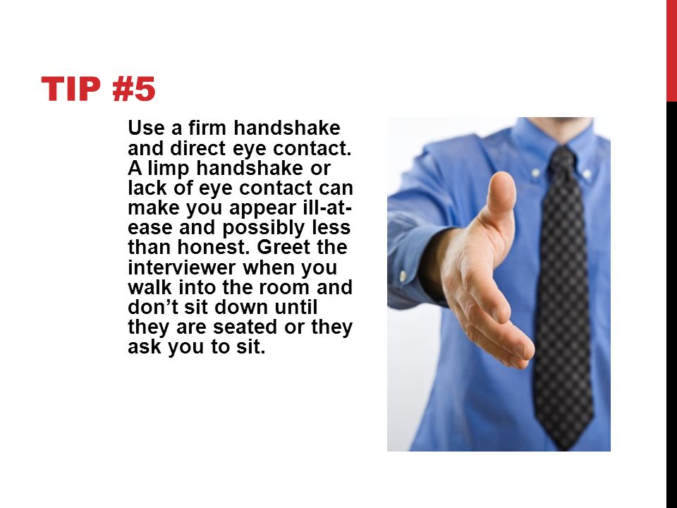 TIP #5 Use a firm handshake and direct eye contact. A limp handshake or lack of eye contact can make you appear ill-at- ease and possibly less than ho