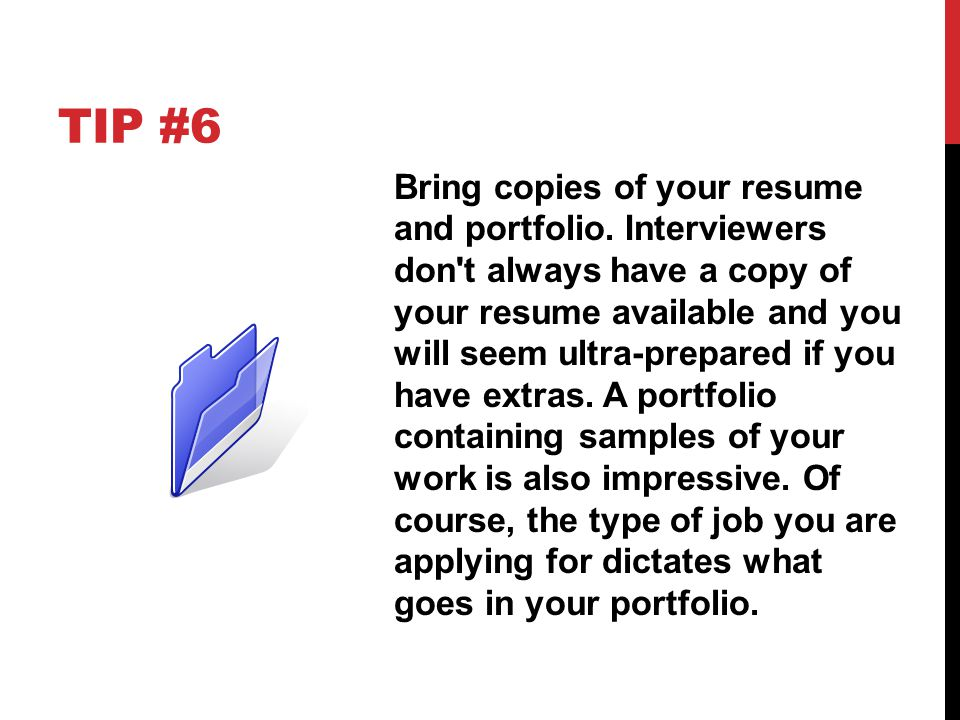TIP #6 Bring copies of your resume and portfolio. Interviewers don't always have a copy of your resume available and you will seem ultra-prepared if y