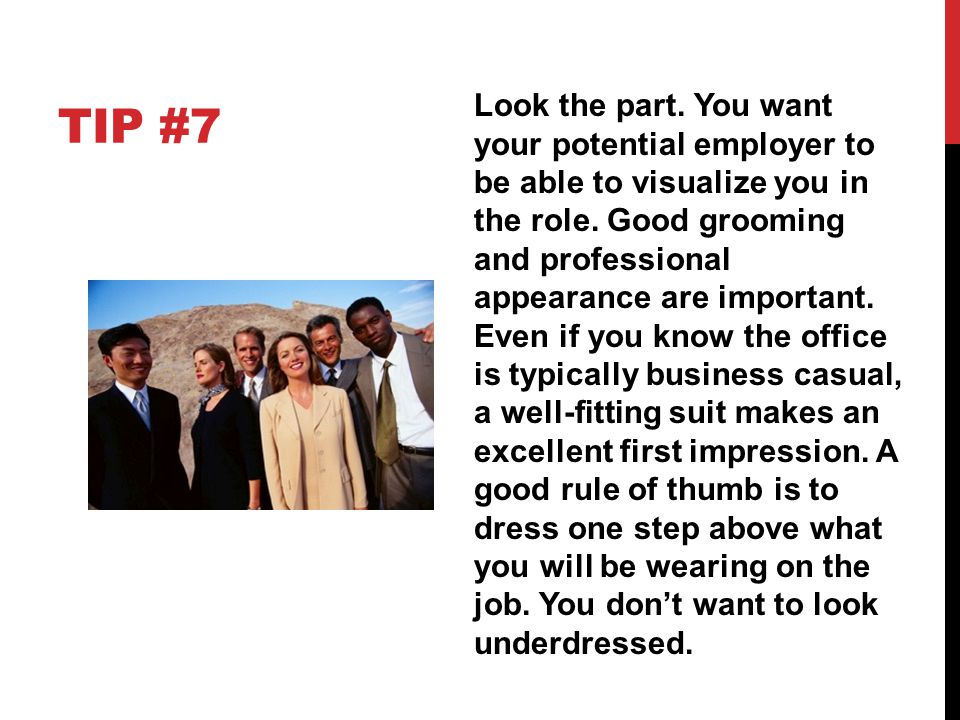 TIP #7 Look the part. You want your potential employer to be able to visualize you in the role. Good grooming and professional appearance are importan