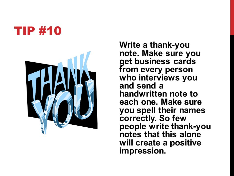 TIP #10 Write a thank-you note. Make sure you get business cards from every person who interviews you and send a handwritten note to each one. Make su