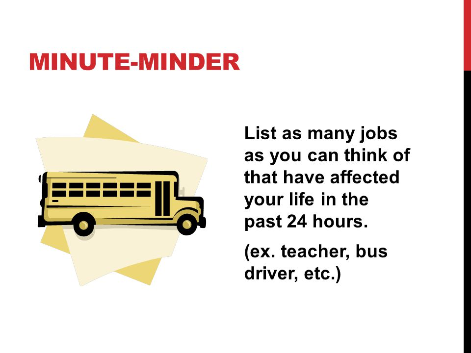 MINUTE-MINDER List as many jobs as you can think of that have affected your life in the past 24 hours. (ex. teacher, bus driver, etc.)