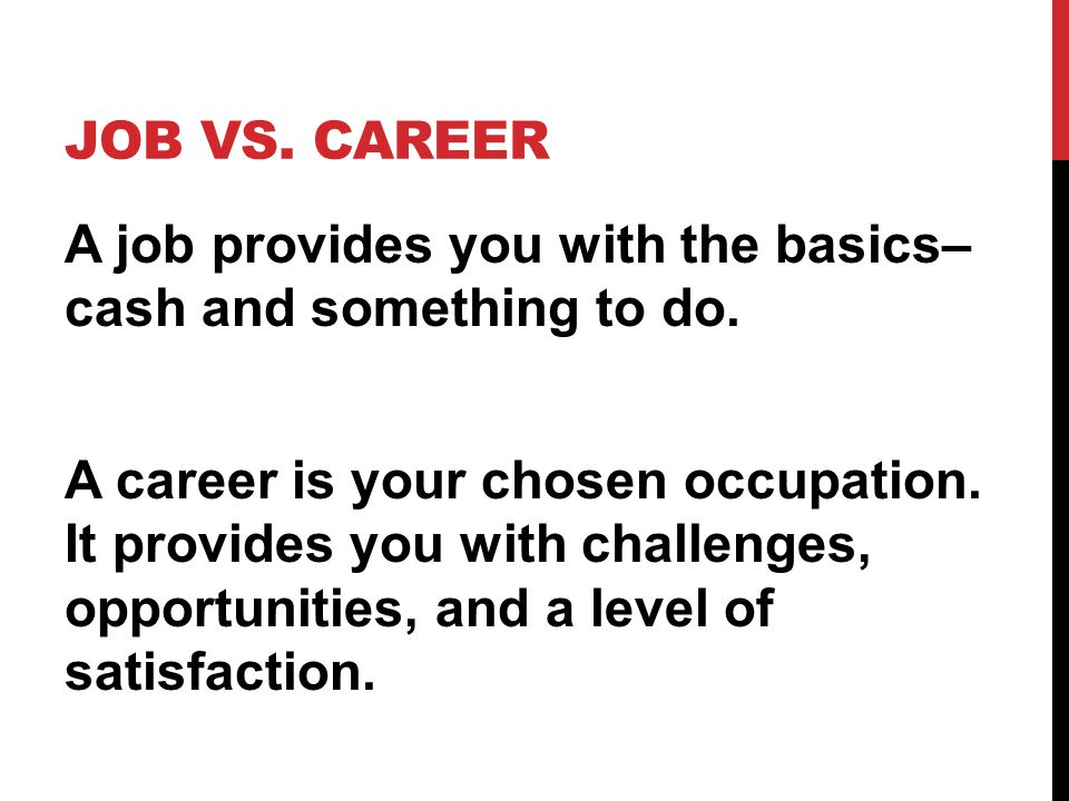 JOB VS. CAREER A job provides you with the basics– cash and something to do. A career is your chosen occupation. It provides you with challenges, oppo