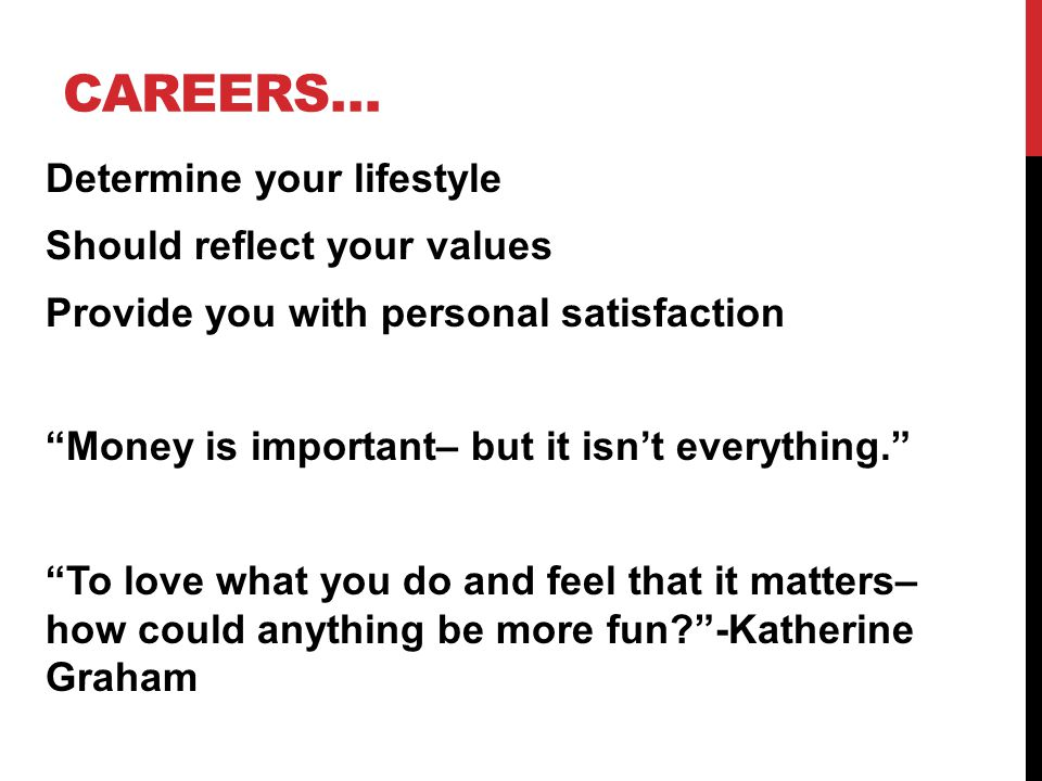 CAREERS… Determine your lifestyle Should reflect your values Provide you with personal satisfaction Money is important– but it isn't everything. To love what you do and feel that it matters– how could anything be more fun -Katherine Graham