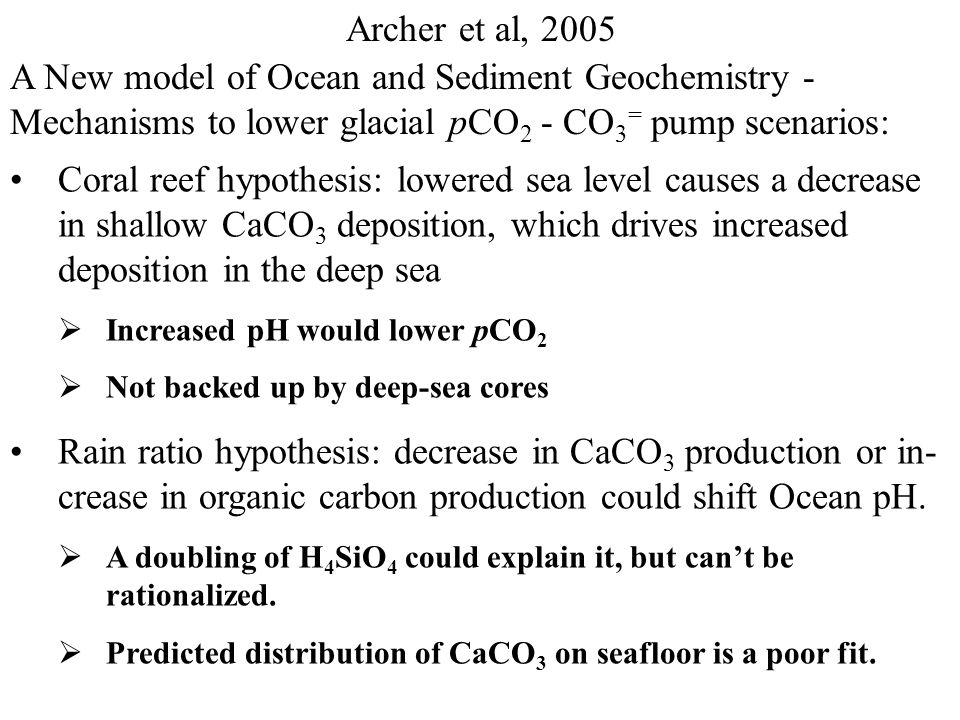Archer et al, 2005 A New model of Ocean and Sediment Geochemistry - Mechanisms to lower glacial pCO 2 - CO 2 pump scenarios: 1.Fe fertilization of existing NO 3 or PO 4 pools  attains glacial pCO 2 values in box models  But not in circulation models 2.