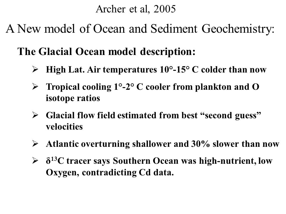 Archer et al, 2005 A New model of Ocean and Sediment Geochemistry – Procedures and summaries: Present Day Ocean simulation  pCO 2 within 2 μatm of observed values  Distribution of CaCO 3 a poor fit: Present-day CaCO3 distribution on seafloor Modeled Present-day CaCO3 distribution on seafloor