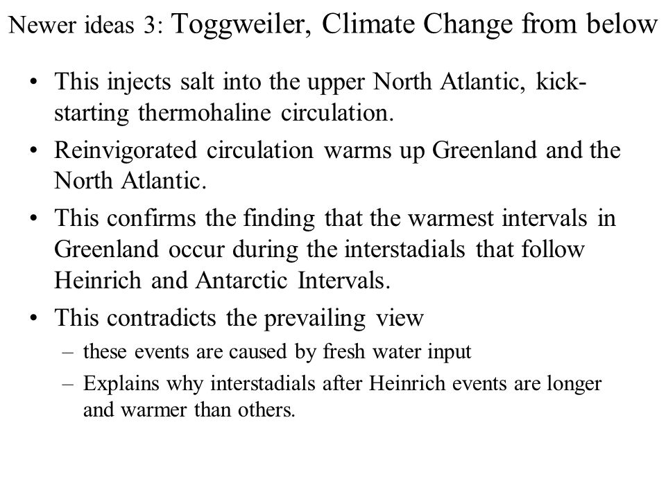 Newer ideas 3: Toggweiler, Climate Change from below Adkins et al, 2002, showed bottom waters around Antarcti- ca are significantly saltier than the rest of the ocean, appar- ently from accumulation of brine during sea ice production.