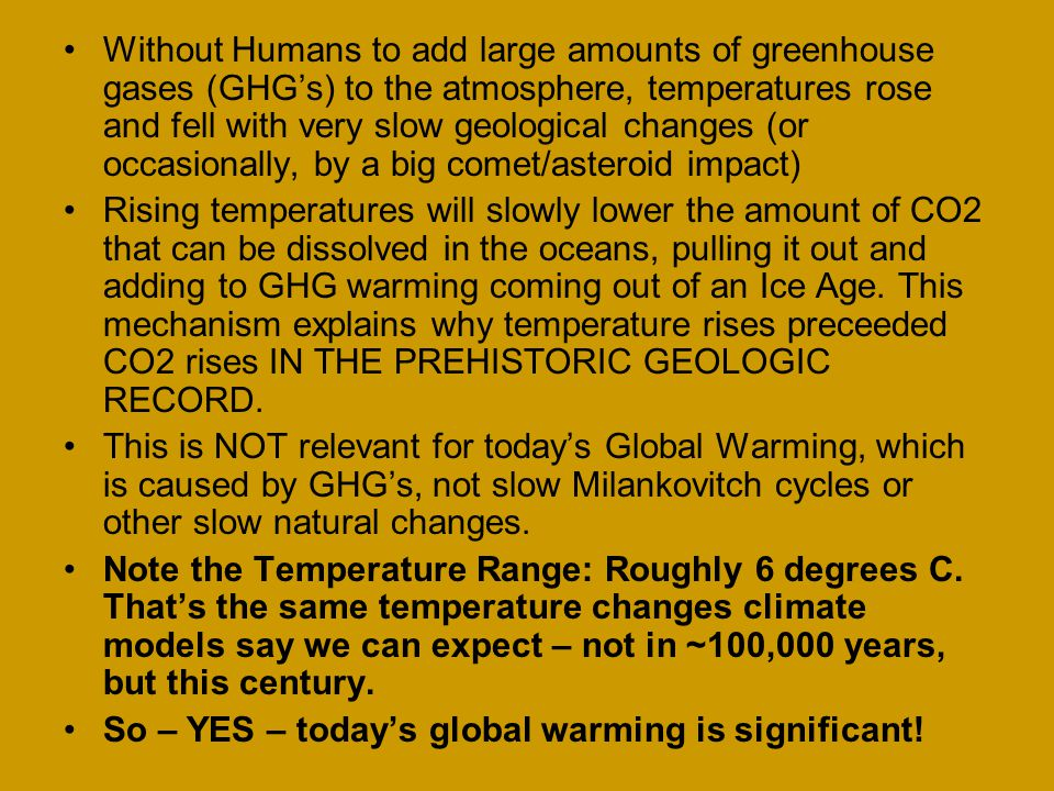 Without Humans to add large amounts of greenhouse gases (GHG's) to the atmosphere, temperatures rose and fell with very slow geological changes (or occasionally, by a big comet/asteroid impact) Rising temperatures will slowly lower the amount of CO2 that can be dissolved in the oceans, pulling it out and adding to GHG warming coming out of an Ice Age.