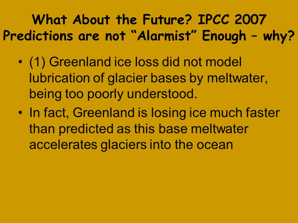 What About the Future. IPCC 2007 Predictions are not Alarmist Enough – why.